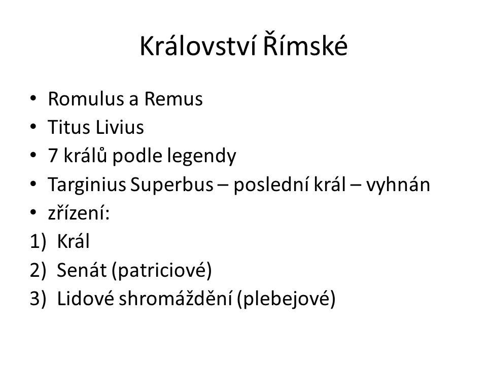 Království Římské Romulus a Remus Titus Livius 7 králů podle legendy Targinius Superbus – poslední král – vyhnán zřízení: 1)Král 2)Senát (patriciové)