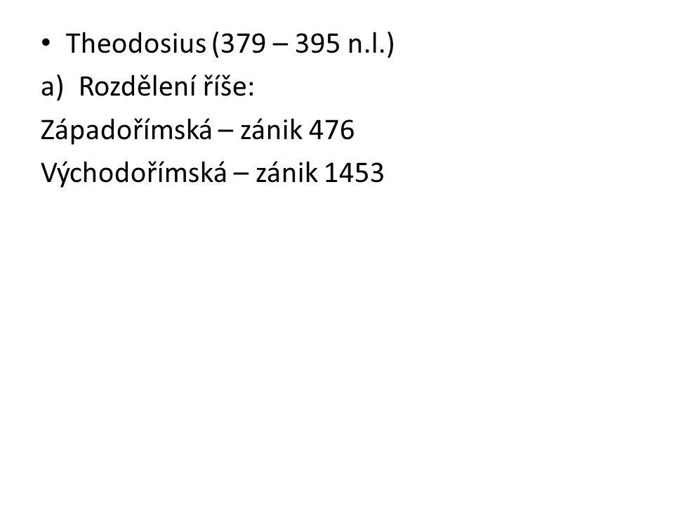 Theodosius (379 – 395 n.l.) a)Rozdělení říše: Západořímská – zánik 476 Východořímská – zánik 1453