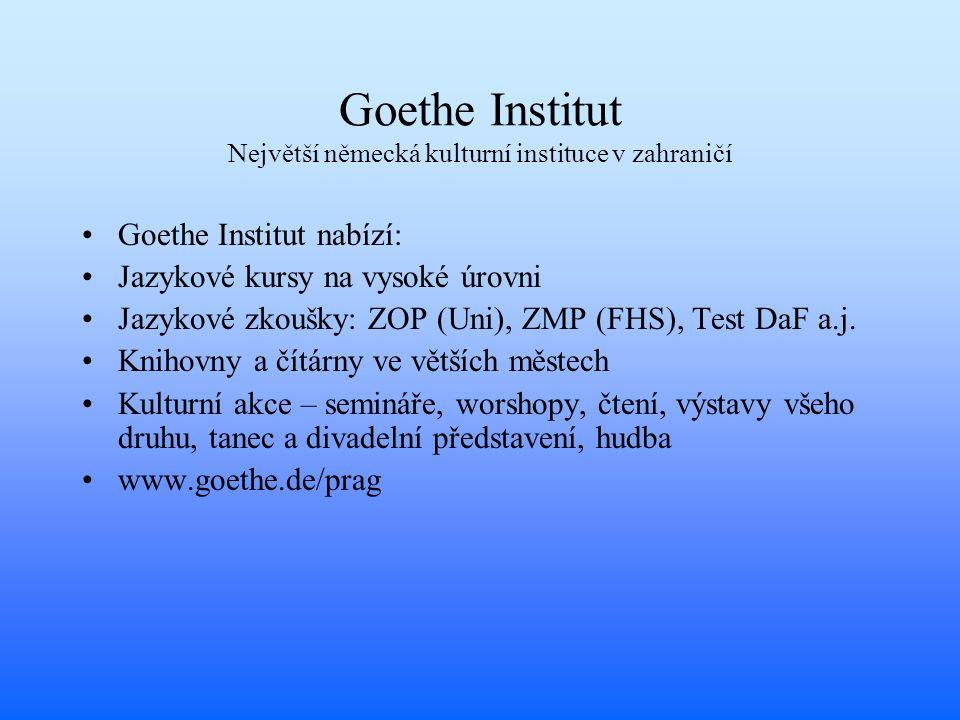 Goethe Institut Největší německá kulturní instituce v zahraničí Goethe Institut nabízí: Jazykové kursy na vysoké úrovni Jazykové zkoušky: ZOP (Uni), ZMP (FHS), Test DaF a.j.