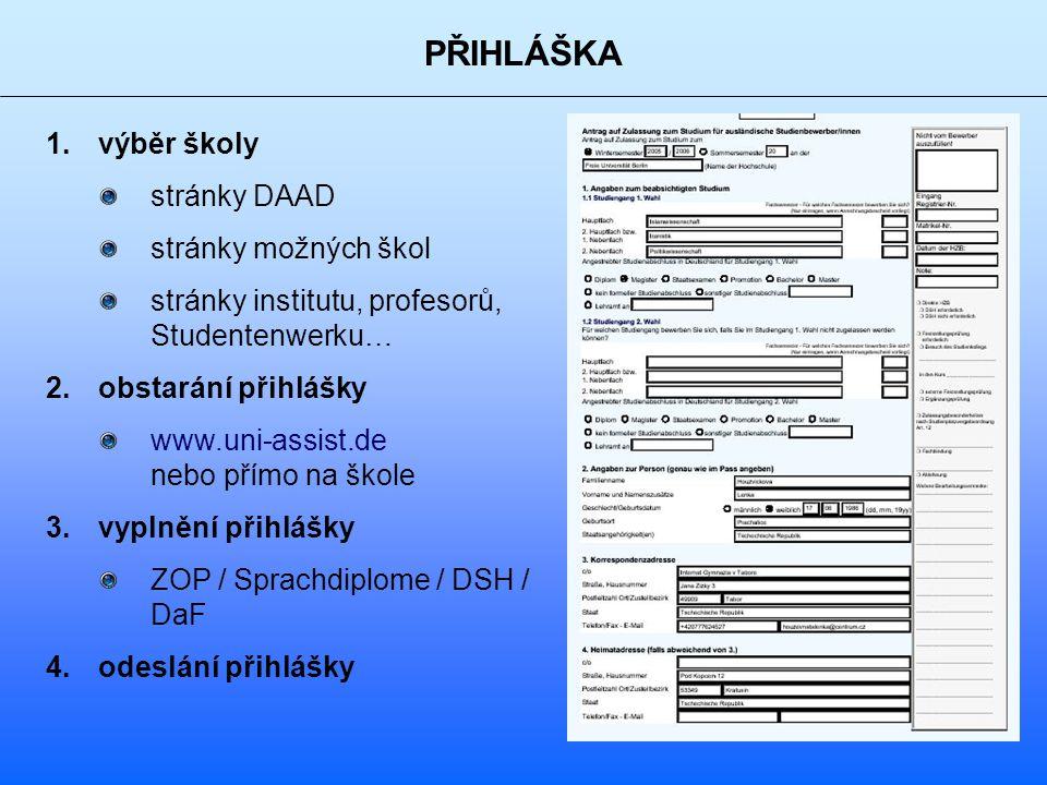 PŘIHLÁŠKA 1.výběr školy stránky DAAD stránky možných škol stránky institutu, profesorů, Studentenwerku… 2.obstarání přihlášky www.uni-assist.de nebo přímo na škole 3.vyplnění přihlášky ZOP / Sprachdiplome / DSH / DaF 4.odeslání přihlášky