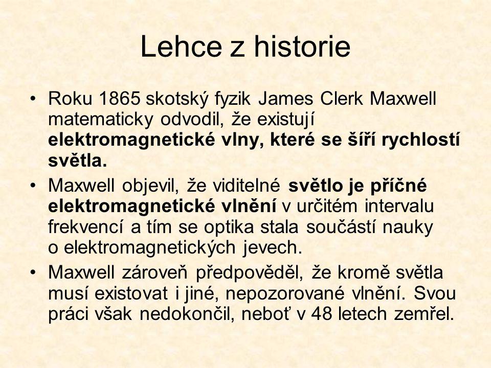 Lehce z historie Roku 1865 skotský fyzik James Clerk Maxwell matematicky odvodil, že existují elektromagnetické vlny, které se šíří rychlostí světla.