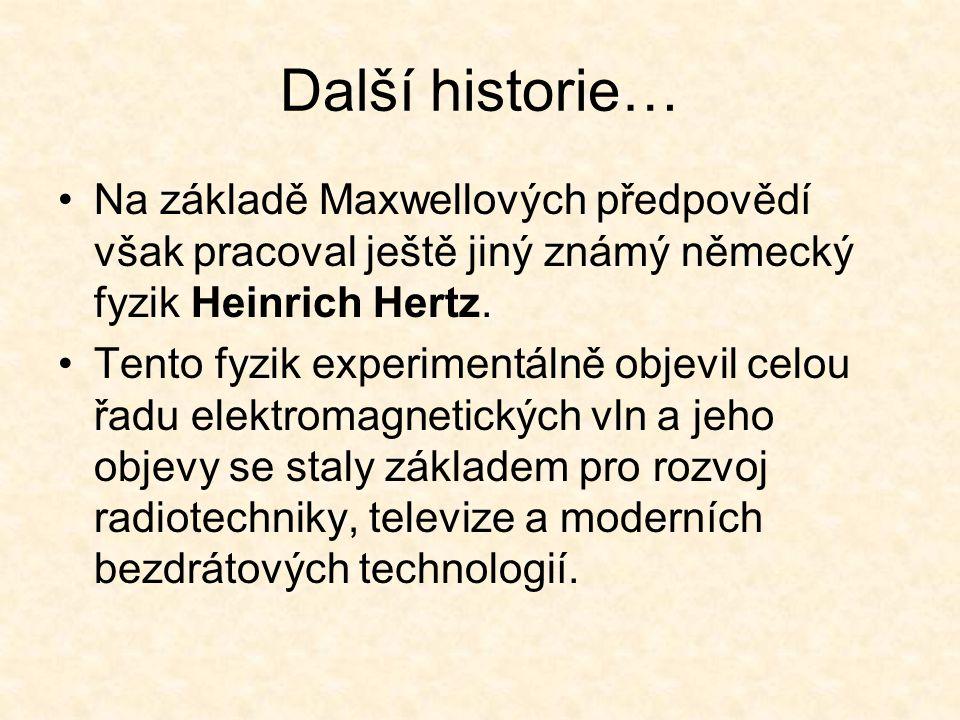 Další historie… Na základě Maxwellových předpovědí však pracoval ještě jiný známý německý fyzik Heinrich Hertz. Tento fyzik experimentálně objevil cel