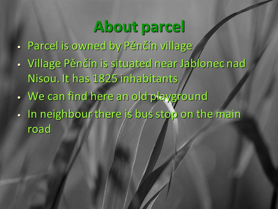 About parcel Parcel is owned by Pěnčín village Parcel is owned by Pěnčín village Village Pěnčín is situated near Jablonec nad Nisou.