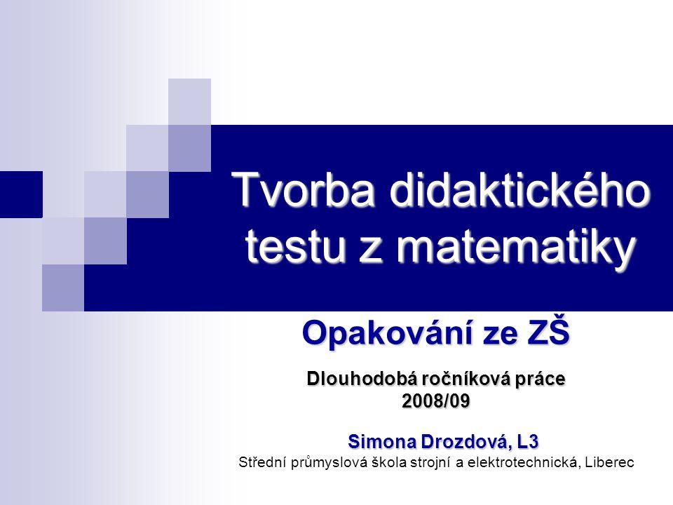 Tvorba didaktického testu z matematiky Opakování ze ZŠ Dlouhodobá ročníková práce 2008/09 Simona Drozdová, L3 Střední průmyslová škola strojní a elekt