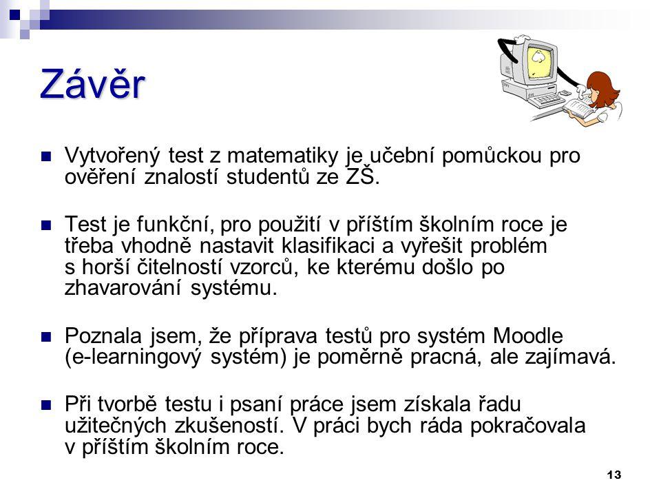 13 Závěr Vytvořený test z matematiky je učební pomůckou pro ověření znalostí studentů ze ZŠ. Test je funkční, pro použití v příštím školním roce je tř
