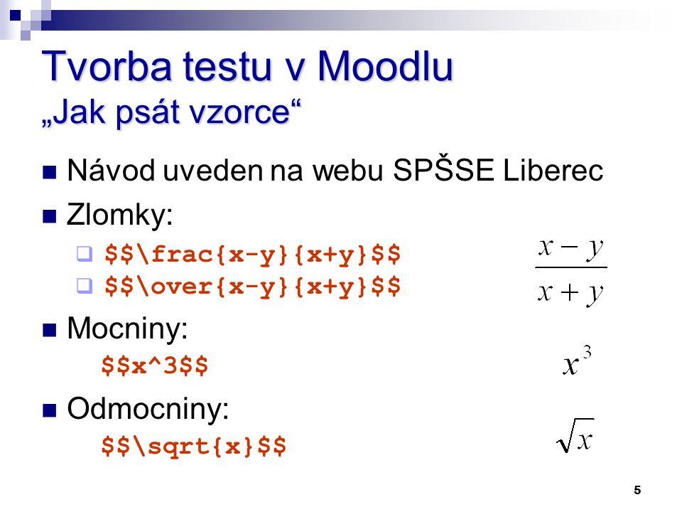 """5 Tvorba testu v Moodlu """"Jak psát vzorce"""" Návod uveden na webu SPŠSE Liberec Zlomky:  $$\frac{x-y}{x+y}$$  $$\over{x-y}{x+y}$$ Mocniny: $$x^3$$ Odmo"""