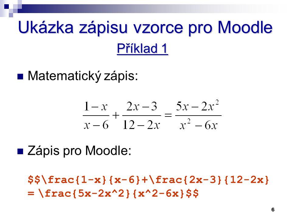 6 Ukázka zápisu vzorce pro Moodle Příklad 1 Matematický zápis: Zápis pro Moodle: $$\frac{1-x}{x-6}+\frac{2x-3}{12-2x} = \frac{5x-2x^2}{x^2-6x}$$