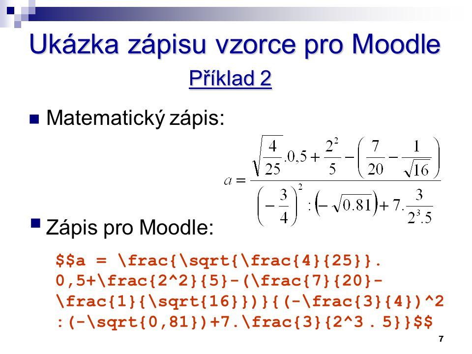 7 Ukázka zápisu vzorce pro Moodle Příklad 2 Matematický zápis:  Zápis pro Moodle: $$a = \frac{\sqrt{\frac{4}{25}}. 0,5+\frac{2^2}{5}-(\frac{7}{20}- \