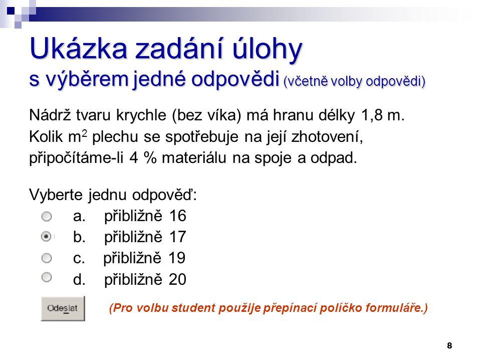 8 Ukázka zadání úlohy s výběrem jedné odpovědi (včetně volby odpovědi) Nádrž tvaru krychle (bez víka) má hranu délky 1,8 m. Kolik m 2 plechu se spotře