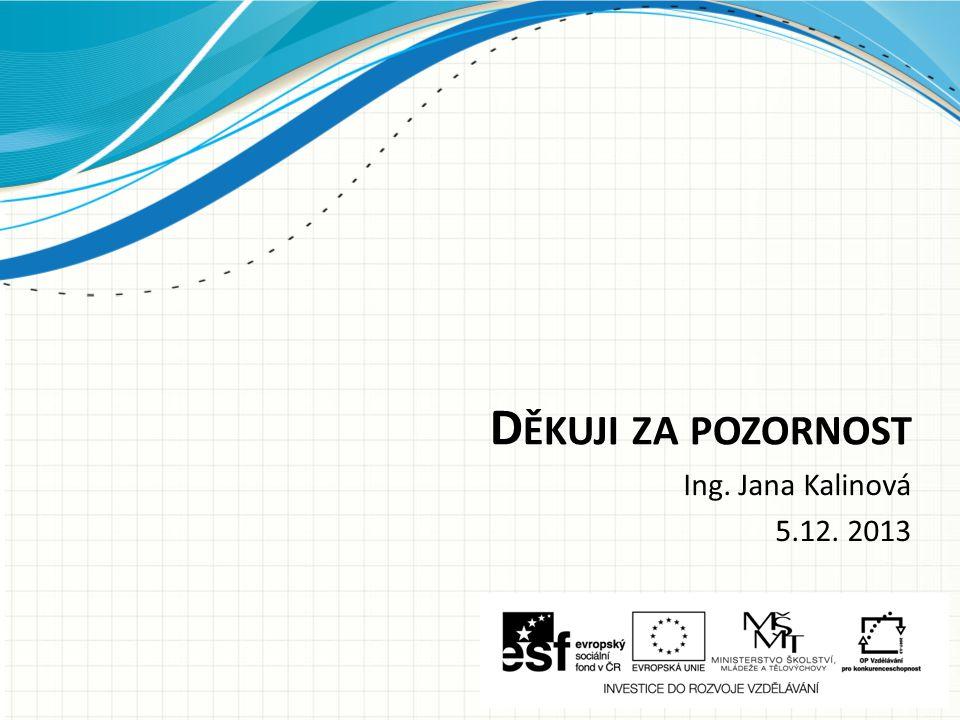 D ĚKUJI ZA POZORNOST Ing. Jana Kalinová 5.12. 2013