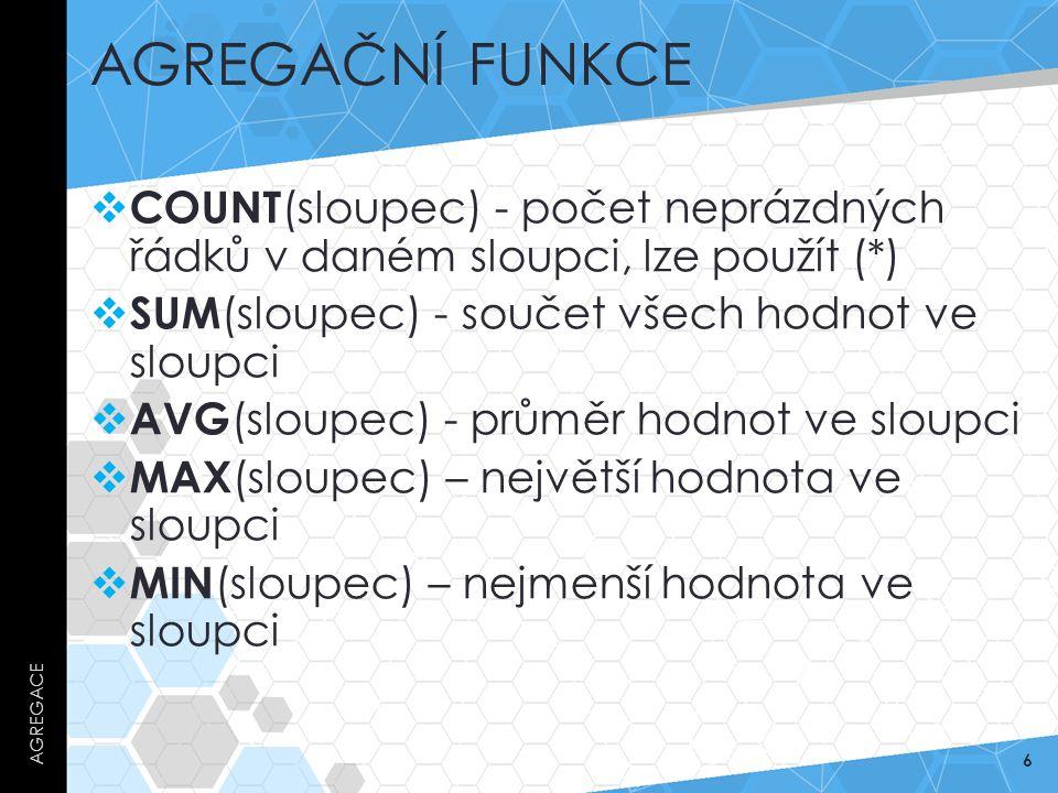 AGREGAČNÍ FUNKCE  COUNT (sloupec) - počet neprázdných řádků v daném sloupci, lze použít (*)  SUM (sloupec) - součet všech hodnot ve sloupci  AVG (sloupec) - průměr hodnot ve sloupci  MAX (sloupec) – největší hodnota ve sloupci  MIN (sloupec) – nejmenší hodnota ve sloupci AGREGACE 6