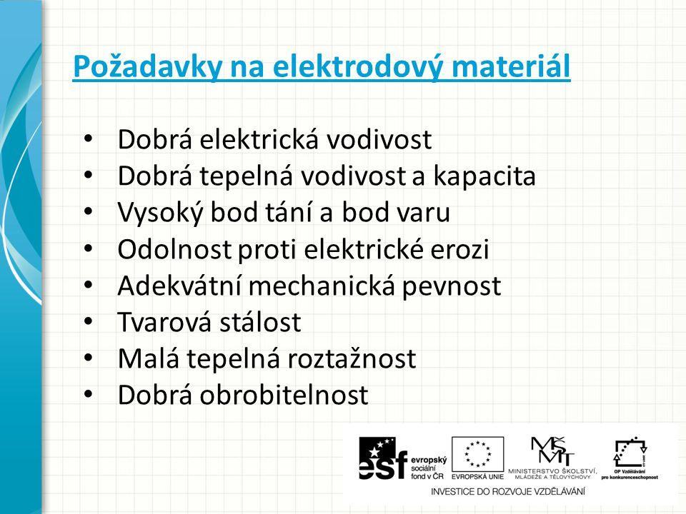 Požadavky na elektrodový materiál Dobrá elektrická vodivost Dobrá tepelná vodivost a kapacita Vysoký bod tání a bod varu Odolnost proti elektrické ero
