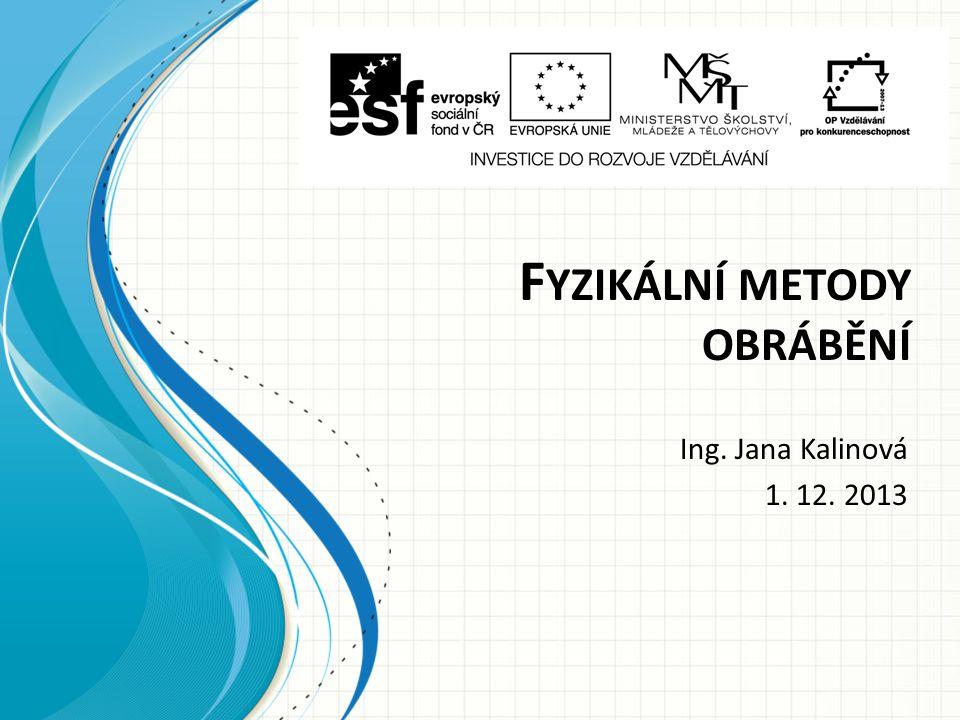 F YZIKÁLNÍ METODY OBRÁBĚNÍ Ing. Jana Kalinová 1. 12. 2013