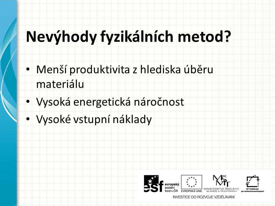 Nevýhody fyzikálních metod? Menší produktivita z hlediska úběru materiálu Vysoká energetická náročnost Vysoké vstupní náklady