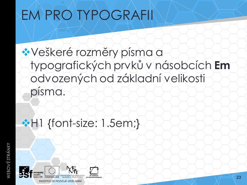 EM PRO TYPOGRAFII  Veškeré rozměry písma a typografických prvků v násobcích Em odvozených od základní velikosti písma.  H1 {font-size: 1.5em;} WEBOV