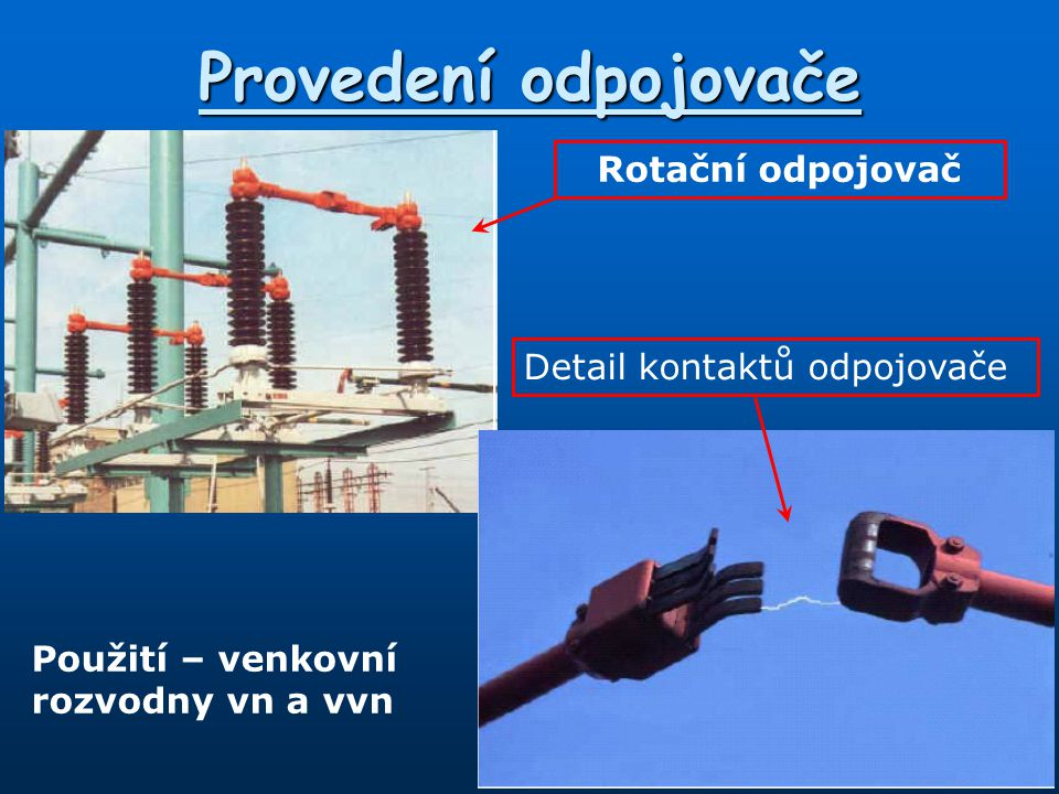 Odpínače * Používají se v soustavě vn *Vypínají jmenovité proudy  musí být schopny uhasit následný oblouk.