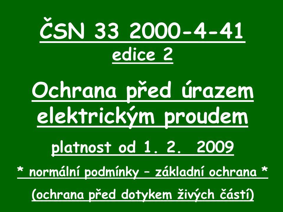 ČSN 33 2000-4-41 edice 2 Ochrana před úrazem elektrickým proudem platnost od 1. 2. 2009 * normální podmínky – základní ochrana * (ochrana před dotykem