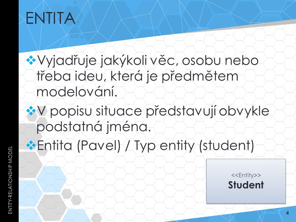 ENTITA  Vyjadřuje jakýkoli věc, osobu nebo třeba ideu, která je předmětem modelování.  V popisu situace představují obvykle podstatná jména.  Entit