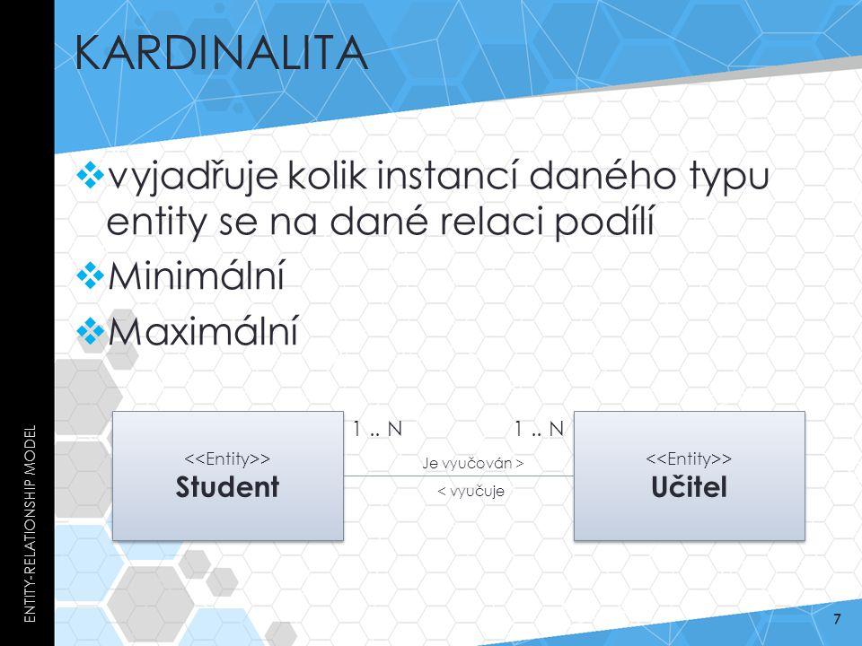 KARDINALITA  vyjadřuje kolik instancí daného typu entity se na dané relaci podílí  Minimální  Maximální ENTITY-RELATIONSHIP MODEL 7 > Student > Uči