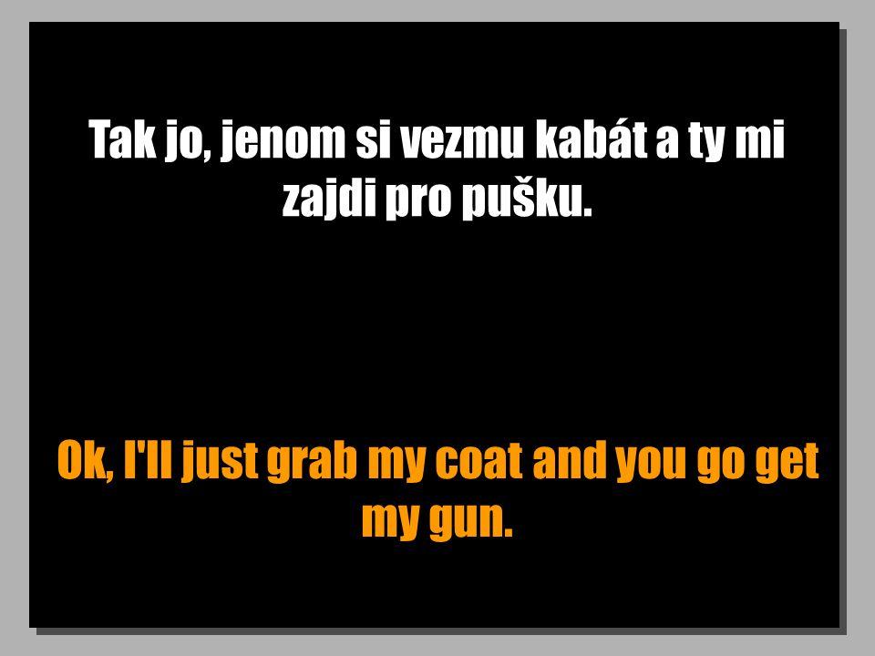 Tak jo, jenom si vezmu kabát a ty mi zajdi pro pušku.