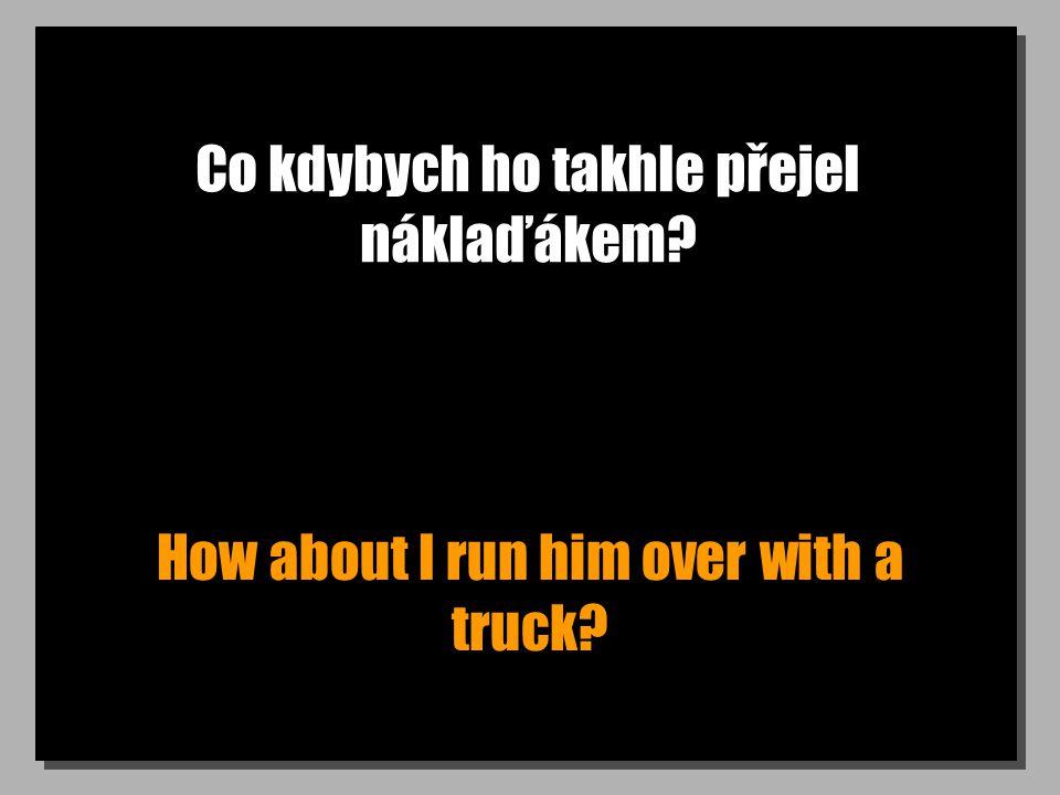 Co kdybych ho takhle přejel náklaďákem How about I run him over with a truck