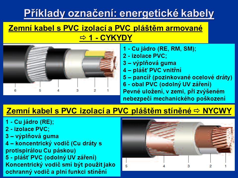 Příklady označení: energetické kabely Zemní kabel s PVC izolací a PVC pláštěm armované  1 - CYKYDY 1 - Cu jádro (RE); 2 - izolace PVC; 3 – výplňová guma 4 – koncentrický vodič (Cu dráty s protispirálou Cu páskou) 5 - plášť PVC (odolný UV záření) Koncentrický vodič smí být použit jako ochranný vodič a plní funkci stínění Zemní kabel s PVC izolací a PVC pláštěm stíněné  NYCWY 1 - Cu jádro (RE, RM, SM); 2 - izolace PVC; 3 – výplňová guma 4 – plášť PVC vnitřní 5 – pancíř (pozinkované ocelové dráty) 6 - obal PVC (odolný UV záření) Pevné uložení, v zemi, při zvýšeném nebezpečí mechanického poškození