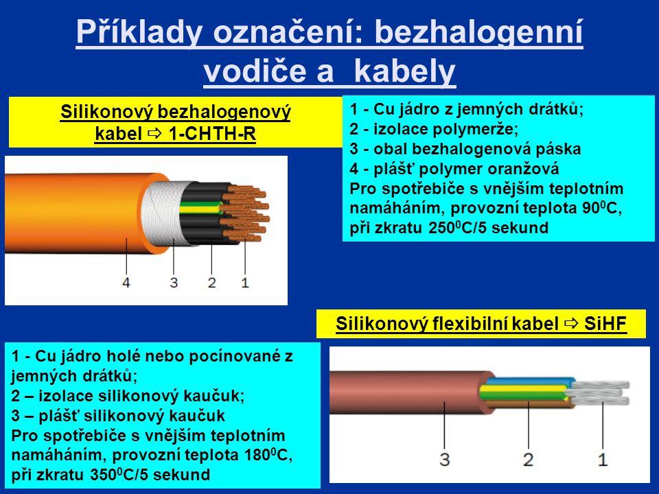 Příklady označení: bezhalogenní vodiče a kabely Silikonový bezhalogenový kabel  1-CHTH-R 1 - Cu jádro holé nebo pocínované z jemných drátků; 2 – izolace silikonový kaučuk; 3 – plášť silikonový kaučuk Pro spotřebiče s vnějším teplotním namáháním, provozní teplota 180 0 C, při zkratu 350 0 C/5 sekund Silikonový flexibilní kabel  SiHF 1 - Cu jádro z jemných drátků; 2 - izolace polymerže; 3 - obal bezhalogenová páska 4 - plášť polymer oranžová Pro spotřebiče s vnějším teplotním namáháním, provozní teplota 90 0 C, při zkratu 250 0 C/5 sekund