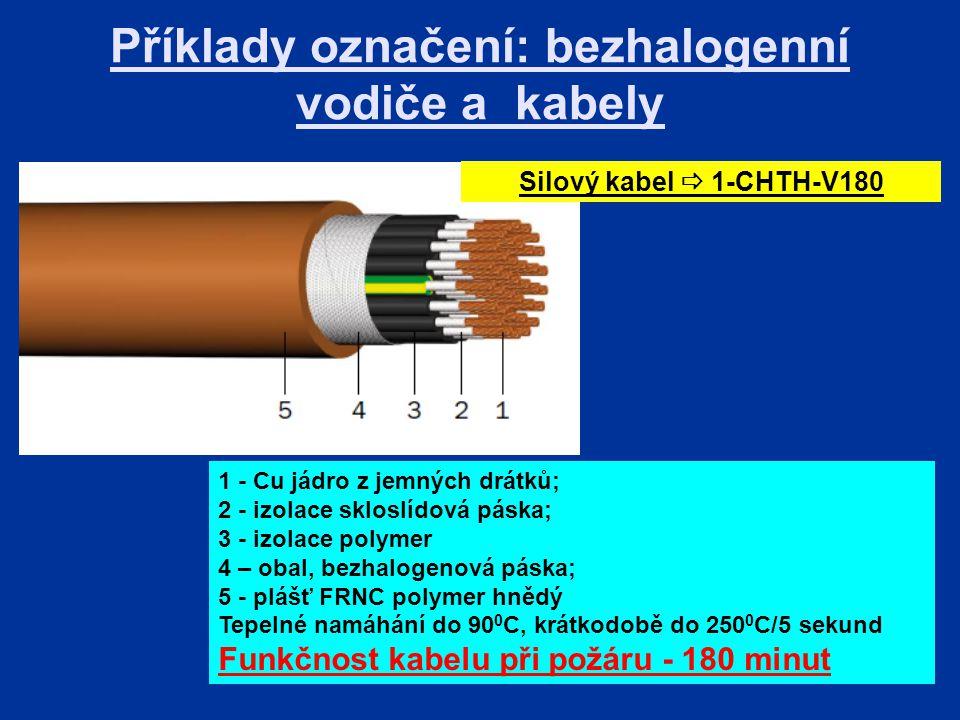 Příklady označení: bezhalogenní vodiče a kabely 1 - Cu jádro z jemných drátků; 2 - izolace skloslídová páska; 3 - izolace polymer 4 – obal, bezhalogenová páska; 5 - plášť FRNC polymer hnědý Tepelné namáhání do 90 0 C, krátkodobě do 250 0 C/5 sekund Funkčnost kabelu při požáru - 180 minut Silový kabel  1-CHTH-V180
