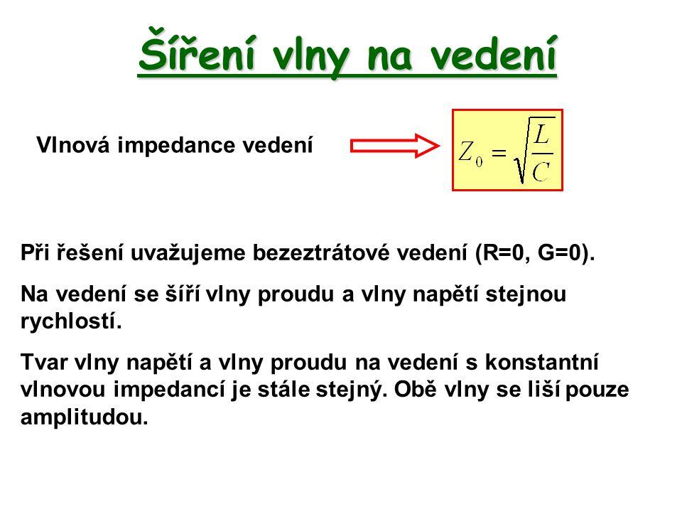 Šíření vlny na vedení Vlnová impedance vedení Při řešení uvažujeme bezeztrátové vedení (R=0, G=0). Na vedení se šíří vlny proudu a vlny napětí stejnou