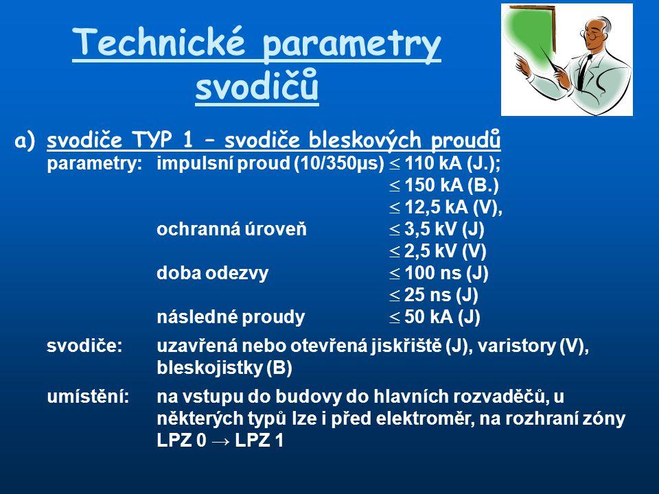 Technické parametry svodičů a) svodiče TYP 1 – svodiče bleskových proudů parametry:impulsní proud (10/350µs)  110 kA (J.);  150 kA (B.)  12,5 kA (V), ochranná úroveň  3,5 kV (J)  2,5 kV (V) doba odezvy  100 ns (J)  25 ns (J) následné proudy  50 kA (J) svodiče:uzavřená nebo otevřená jiskřiště (J), varistory (V), bleskojistky (B) umístění:na vstupu do budovy do hlavních rozvaděčů, u některých typů lze i před elektroměr, na rozhraní zóny LPZ 0 → LPZ 1