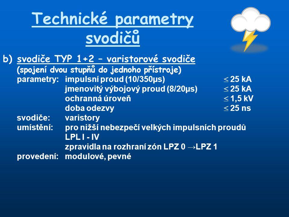 Technické parametry svodičů b) svodiče TYP 1+2 – varistorové svodiče (spojení dvou stupňů do jednoho přístroje) parametry:impulsní proud (10/350µs)  25 kA jmenovitý výbojový proud (8/20µs)  25 kA ochranná úroveň  1,5 kV doba odezvy  25 ns svodiče:varistory umístění:pro nižší nebezpečí velkých impulsních proudů LPL I - IV zpravidla na rozhraní zón LPZ 0 →LPZ 1 provedení:modulové, pevné