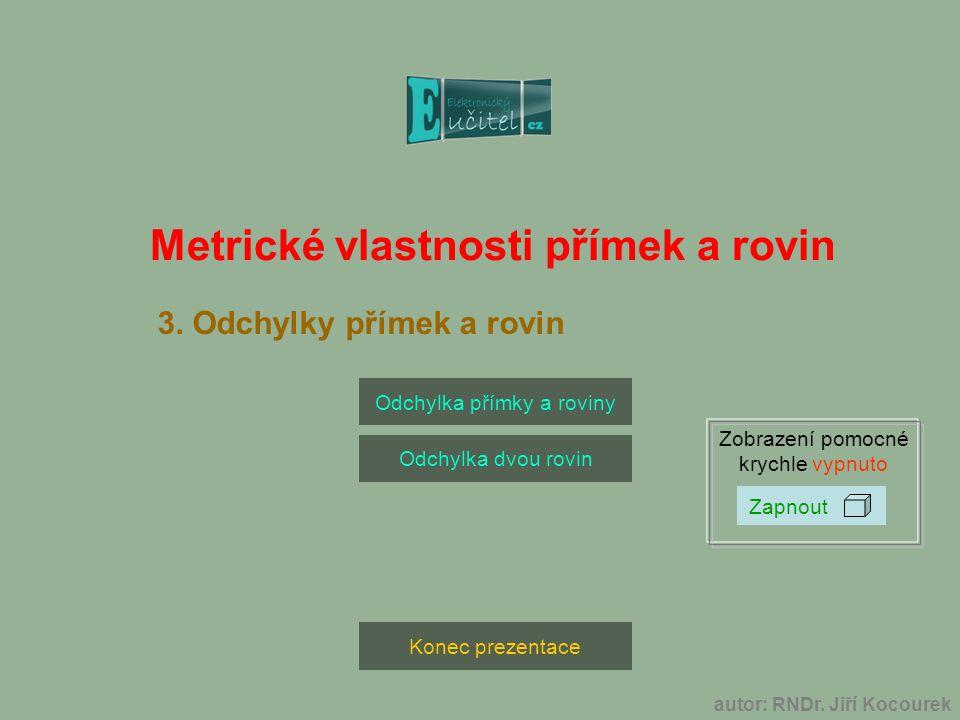 autor: RNDr. Jiří Kocourek Konec prezentace Odchylka přímky a roviny Odchylka dvou rovin Zobrazení pomocné krychle vypnuto Metrické vlastnosti přímek