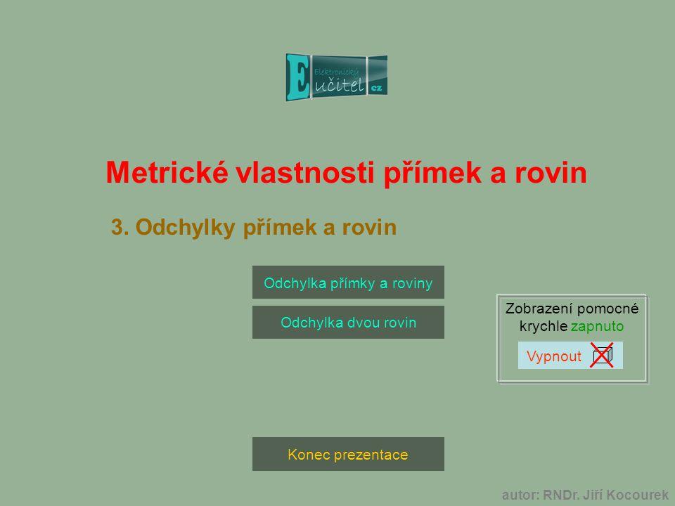 autor: RNDr. Jiří Kocourek Konec prezentace Odchylka přímky a roviny Odchylka dvou rovin Zobrazení pomocné krychle zapnuto Metrické vlastnosti přímek