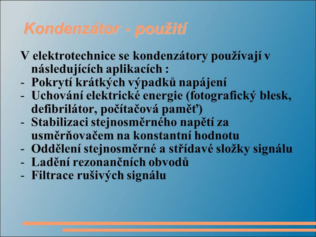 Kondenzátor - použití V elektrotechnice se kondenzátory používají v následujících aplikacích : -Pokrytí krátkých výpadků napájení -Uchování elektrické