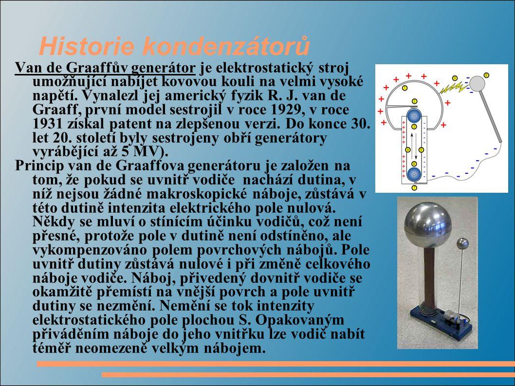 Historie kondenzátorů Van de Graaffův generátor je elektrostatický stroj umožňující nabíjet kovovou kouli na velmi vysoké napětí. Vynalezl jej americk