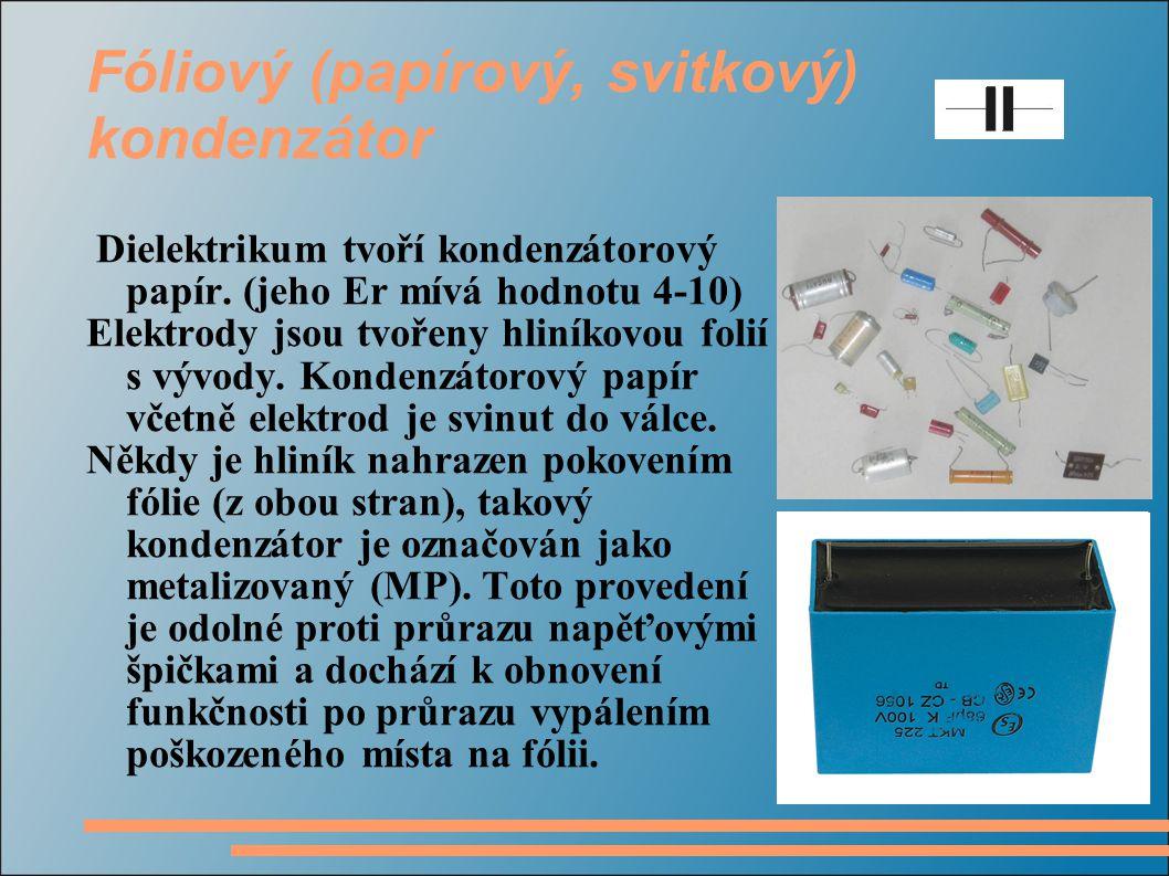 Fóliový (papírový, svitkový) kondenzátor Dielektrikum tvoří kondenzátorový papír. (jeho Εr mívá hodnotu 4-10) Elektrody jsou tvořeny hliníkovou folií