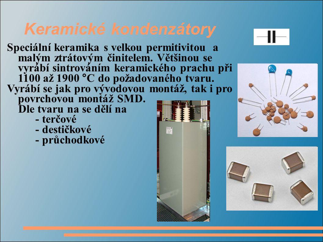 Keramické kondenzátory Speciální keramika s velkou permitivitou a malým ztrátovým činitelem. Většinou se vyrábí sintrováním keramického prachu při 110
