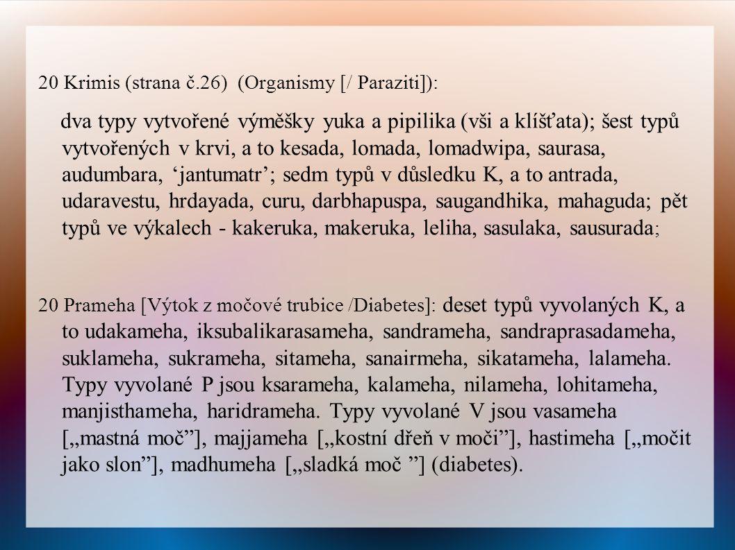 20 Krimis (strana č.26) (Organismy [/ Paraziti]): dva typy vytvořené výměšky yuka a pipilika (vši a klíšťata); šest typů vytvořených v krvi, a to kesada, lomada, lomadwipa, saurasa, audumbara, 'jantumatr'; sedm typů v důsledku K, a to antrada, udaravestu, hrdayada, curu, darbhapuspa, saugandhika, mahaguda; pět typů ve výkalech - kakeruka, makeruka, leliha, sasulaka, sausurada ; 20 Prameha [Výtok z močové trubice /Diabetes]: deset typů vyvolaných K, a to udakameha, iksubalikarasameha, sandrameha, sandraprasadameha, suklameha, sukrameha, sitameha, sanairmeha, sikatameha, lalameha.