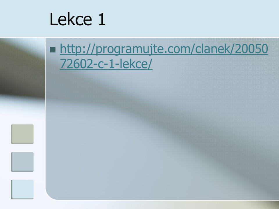 Lekce 1 http://programujte.com/clanek/20050 72602-c-1-lekce/ http://programujte.com/clanek/20050 72602-c-1-lekce/