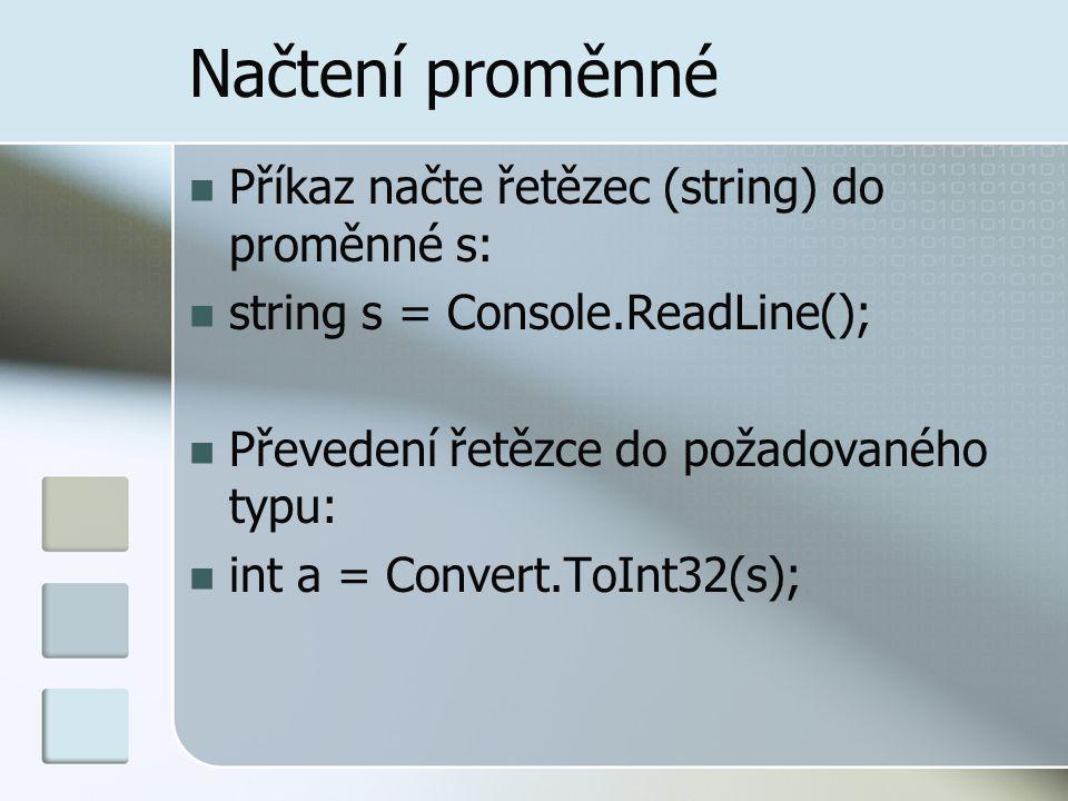 Načtení proměnné Příkaz načte řetězec (string) do proměnné s: string s = Console.ReadLine(); Převedení řetězce do požadovaného typu: int a = Convert.T