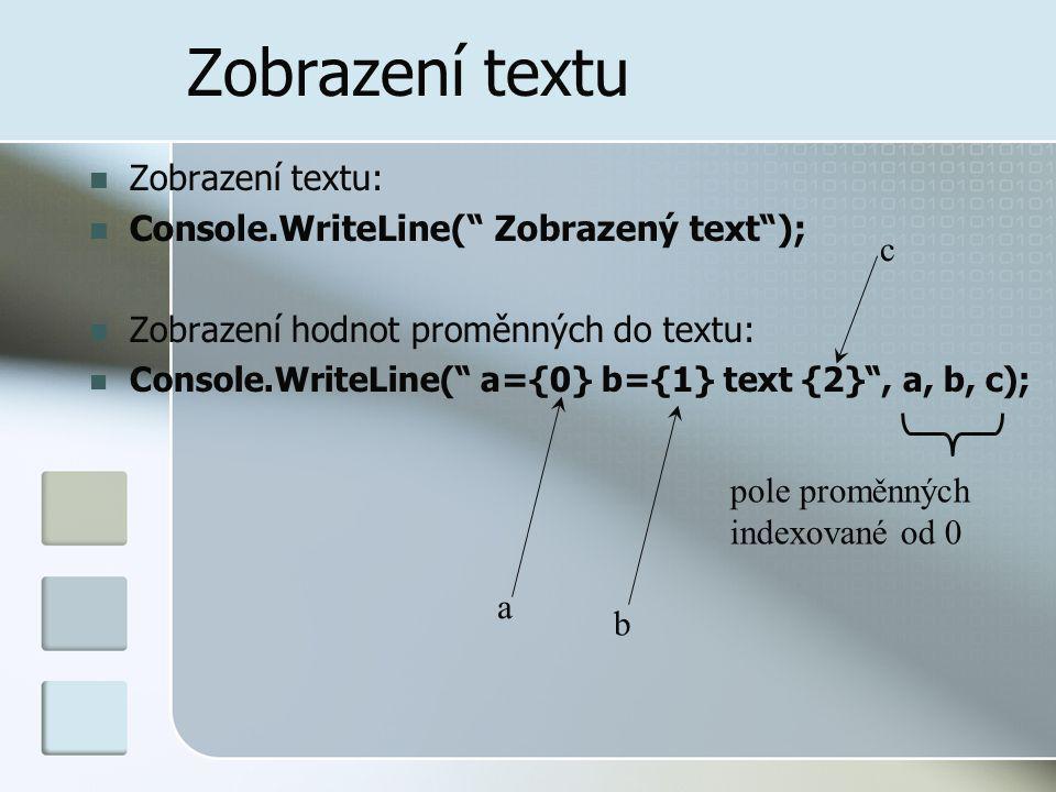 Zobrazení textu Zobrazení textu: Console.WriteLine( Zobrazený text ); Zobrazení hodnot proměnných do textu: Console.WriteLine( a={0} b={1} text {2} , a, b, c); pole proměnných indexované od 0 a b c