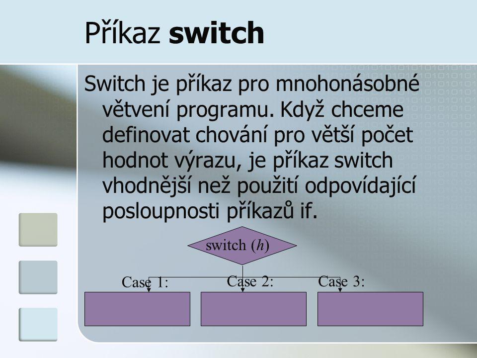 Příkaz switch Switch je příkaz pro mnohonásobné větvení programu. Když chceme definovat chování pro větší počet hodnot výrazu, je příkaz switch vhodně