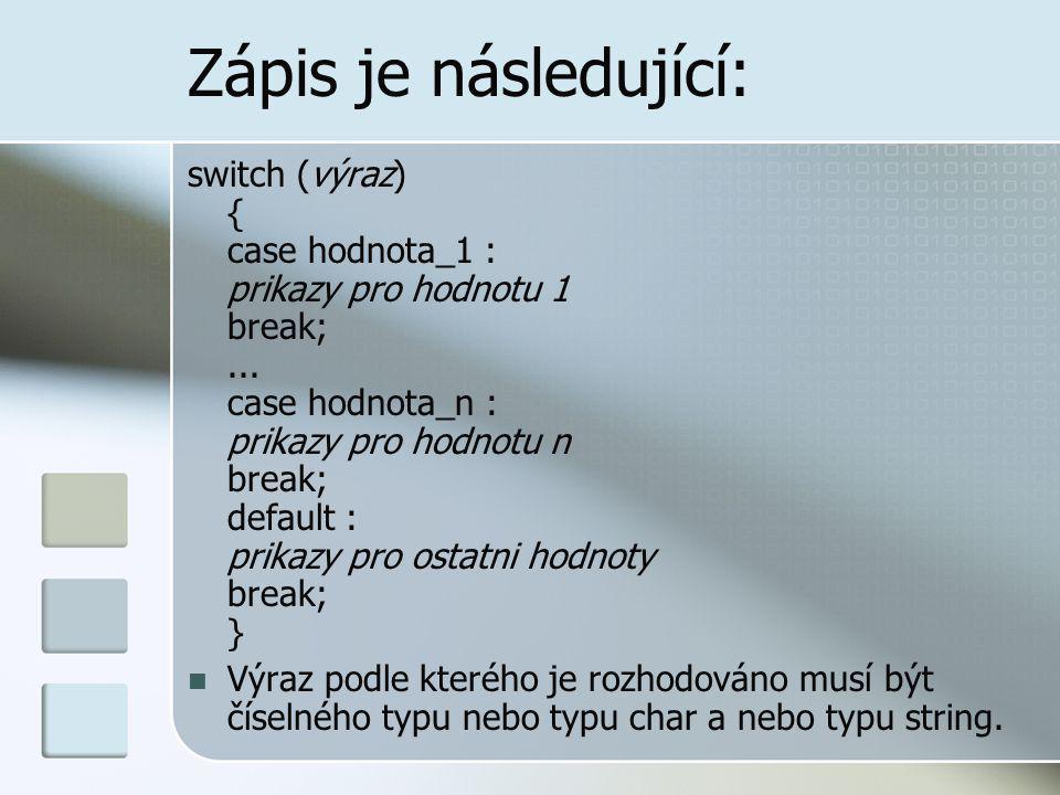Zápis je následující: switch (výraz) { case hodnota_1 : prikazy pro hodnotu 1 break;... case hodnota_n : prikazy pro hodnotu n break; default : prikaz