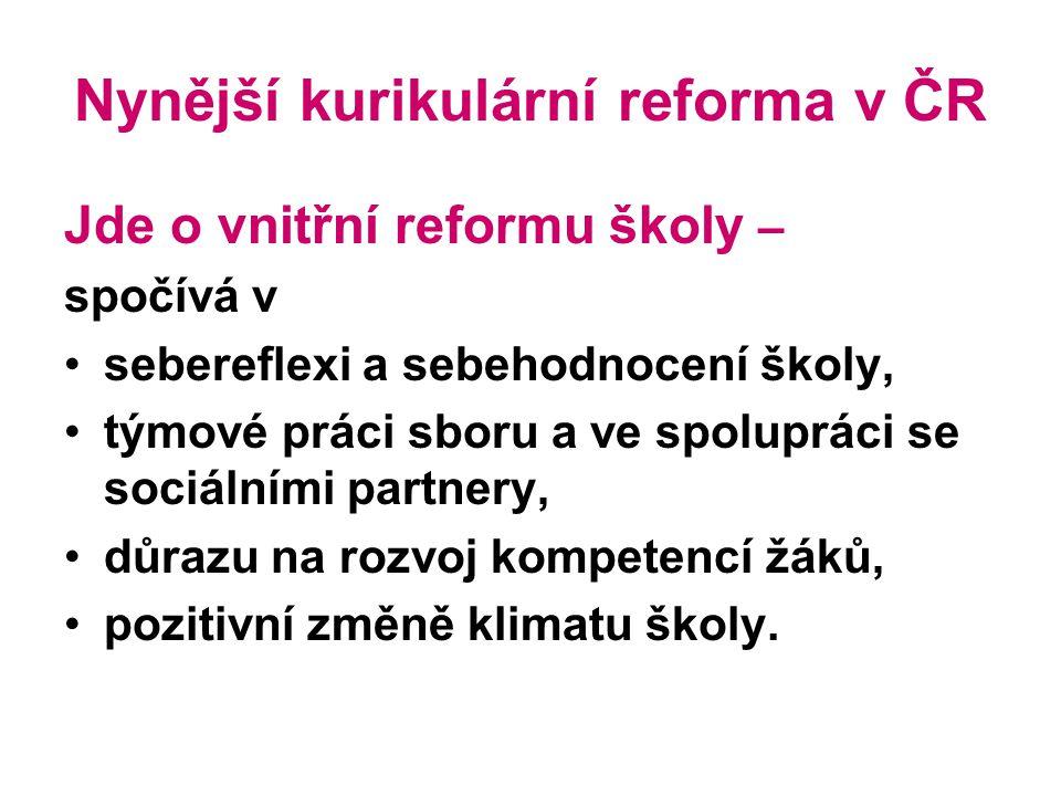 Nynější kurikulární reforma v ČR Jde o vnitřní reformu školy – spočívá v sebereflexi a sebehodnocení školy, týmové práci sboru a ve spolupráci se sociálními partnery, důrazu na rozvoj kompetencí žáků, pozitivní změně klimatu školy.