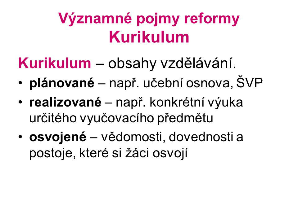 Významné pojmy reformy Kurikulum Kurikulum – obsahy vzdělávání.