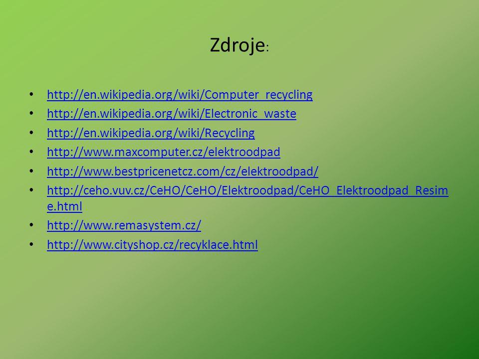 Zdroje : http://en.wikipedia.org/wiki/Computer_recycling http://en.wikipedia.org/wiki/Electronic_waste http://en.wikipedia.org/wiki/Recycling http://w