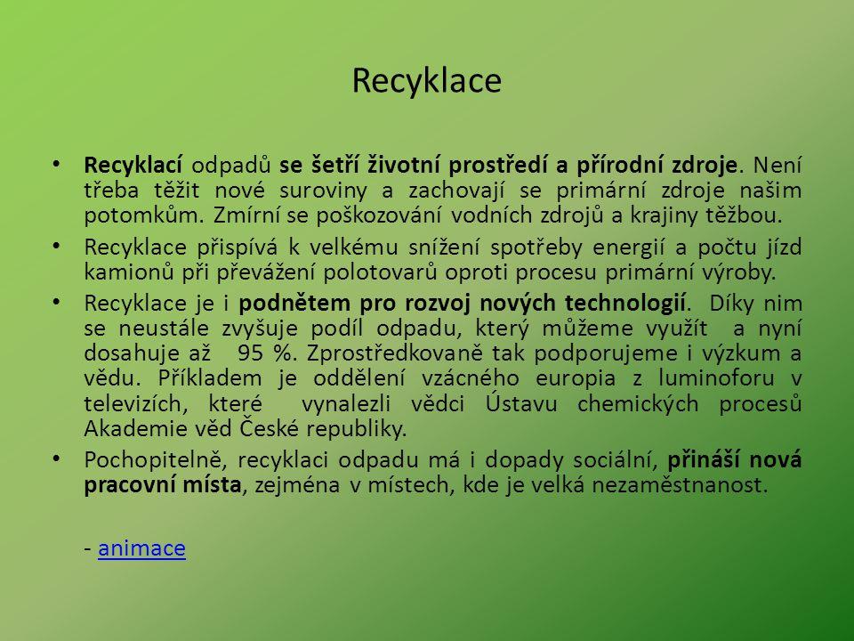 Recyklace Recyklací odpadů se šetří životní prostředí a přírodní zdroje. Není třeba těžit nové suroviny a zachovají se primární zdroje našim potomkům.