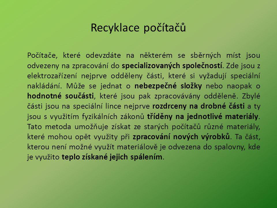 Recyklace počítačů Počítače, které odevzdáte na některém se sběrných míst jsou odvezeny na zpracování do specializovaných společností. Zde jsou z elek