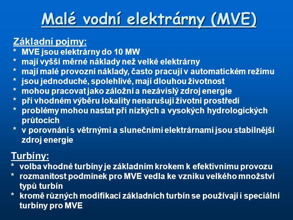 Malé vodní elektrárny (MVE) Základní pojmy: *MVE jsou elektrárny do 10 MW *mají vyšší měrné náklady než velké elektrárny *mají malé provozní náklady, často pracují v automatickém režimu *jsou jednoduché, spolehlivé, mají dlouhou životnost *mohou pracovat jako záložní a nezávislý zdroj energie *při vhodném výběru lokality nenarušují životní prostředí *problémy mohou nastat při nízkých a vysokých hydrologických průtocích *v porovnání s větrnými a slunečními elektrárnami jsou stabilnější zdroj energie Turbíny: *volba vhodné turbíny je základním krokem k efektivnímu provozu *rozmanitost podmínek pro MVE vedla ke vzniku velkého množství typů turbín *kromě různých modifikací základních turbín se používají i speciální turbíny pro MVE