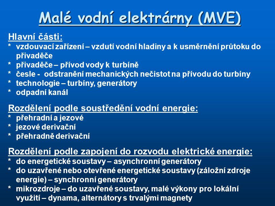 Malé vodní elektrárny (MVE) Hlavní části: *vzdouvací zařízení – vzdutí vodní hladiny a k usměrnění průtoku do přivaděče *přivaděče – přívod vody k turbíně *česle - odstranění mechanických nečistot na přívodu do turbíny *technologie – turbíny, generátory *odpadní kanál Rozdělení podle soustředění vodní energie: *přehradní a jezové *jezové derivační *přehradně derivační Rozdělení podle zapojení do rozvodu elektrické energie: *do energetické soustavy – asynchronní generátory *do uzavřené nebo otevřené energetické soustavy (záložní zdroje energie) – synchronní generátory *mikrozdroje – do uzavřené soustavy, malé výkony pro lokální využití – dynama, alternátory s trvalými magnety